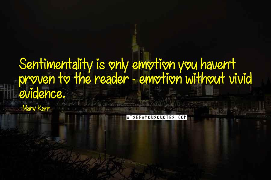 Mary Karr quotes: Sentimentality is only emotion you haven't proven to the reader - emotion without vivid evidence.