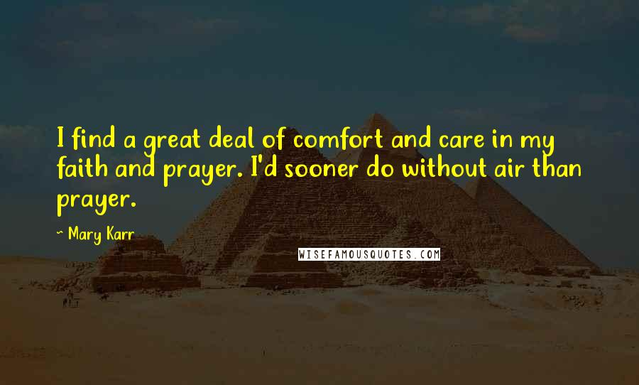 Mary Karr quotes: I find a great deal of comfort and care in my faith and prayer. I'd sooner do without air than prayer.