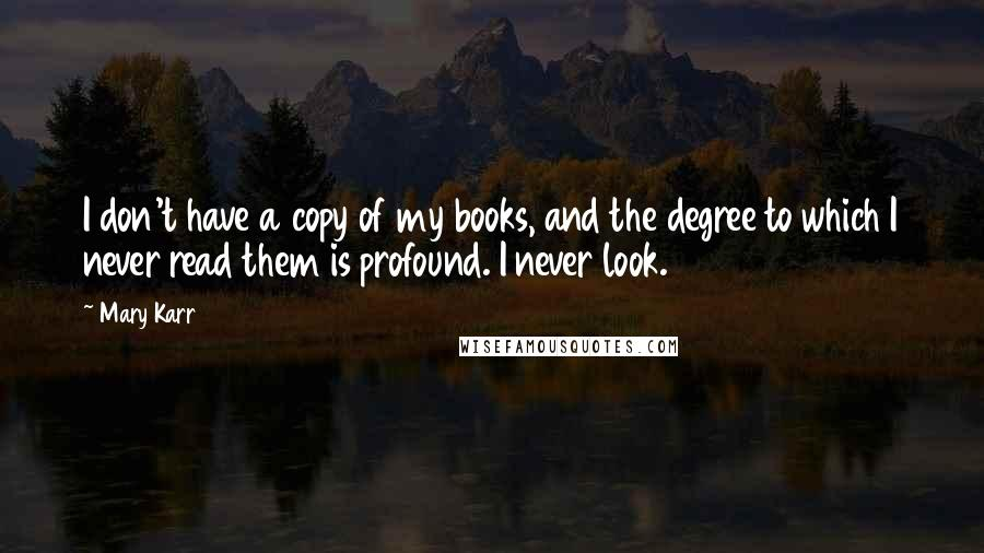 Mary Karr quotes: I don't have a copy of my books, and the degree to which I never read them is profound. I never look.