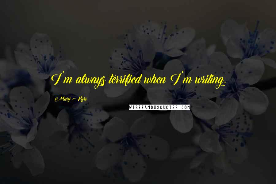 Mary Karr quotes: I'm always terrified when I'm writing.