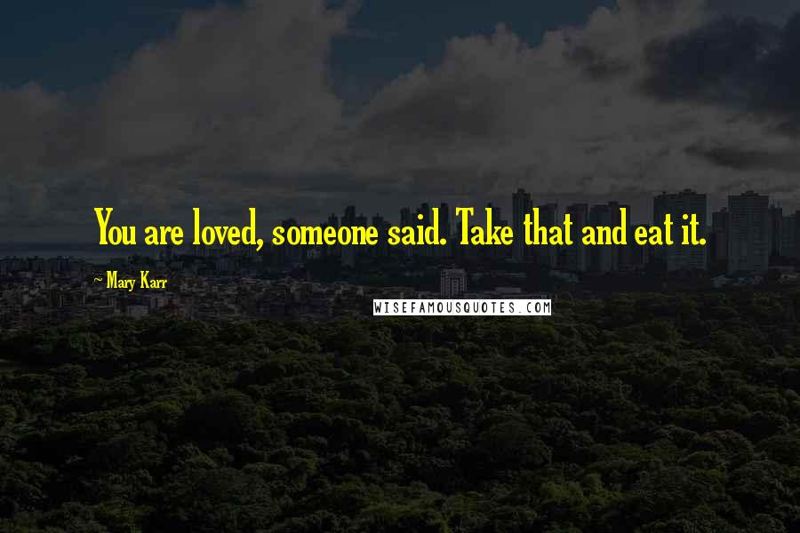 Mary Karr quotes: You are loved, someone said. Take that and eat it.