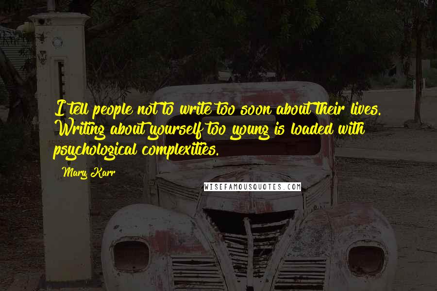 Mary Karr quotes: I tell people not to write too soon about their lives. Writing about yourself too young is loaded with psychological complexities.