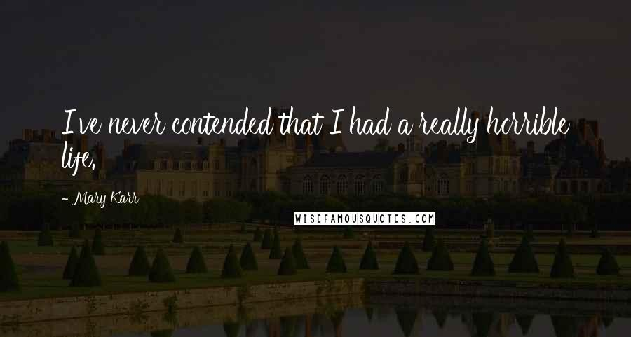 Mary Karr quotes: I've never contended that I had a really horrible life.