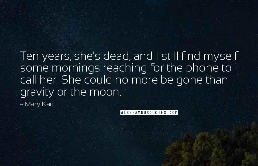 Mary Karr quotes: Ten years, she's dead, and I still find myself some mornings reaching for the phone to call her. She could no more be gone than gravity or the moon.