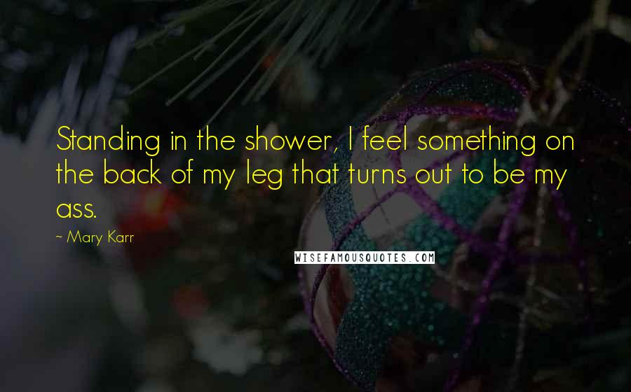 Mary Karr quotes: Standing in the shower, I feel something on the back of my leg that turns out to be my ass.