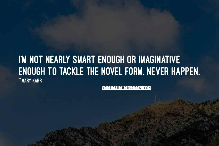 Mary Karr quotes: I'm not nearly smart enough or imaginative enough to tackle the novel form. Never happen.