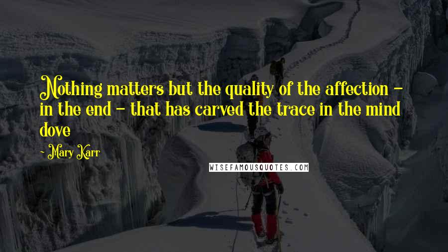 Mary Karr quotes: Nothing matters but the quality of the affection - in the end - that has carved the trace in the mind dove