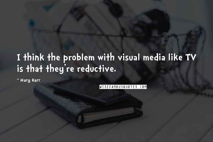 Mary Karr quotes: I think the problem with visual media like TV is that they're reductive.