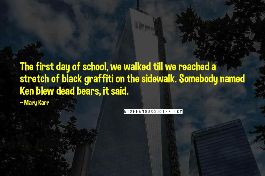 Mary Karr quotes: The first day of school, we walked till we reached a stretch of black graffiti on the sidewalk. Somebody named Ken blew dead bears, it said.