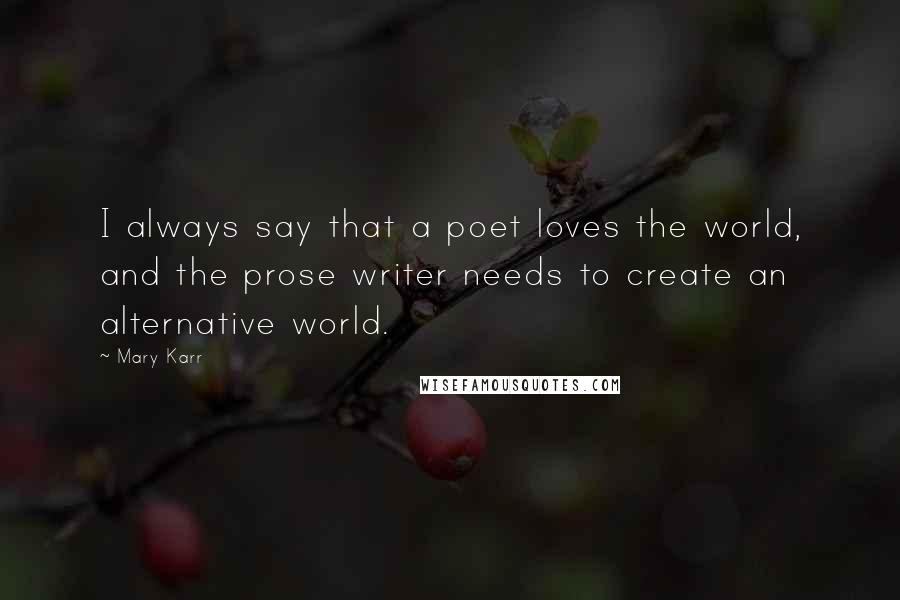Mary Karr quotes: I always say that a poet loves the world, and the prose writer needs to create an alternative world.