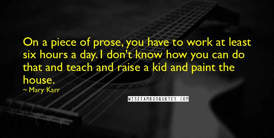 Mary Karr quotes: On a piece of prose, you have to work at least six hours a day. I don't know how you can do that and teach and raise a kid and
