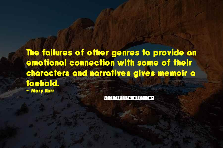 Mary Karr quotes: The failures of other genres to provide an emotional connection with some of their characters and narratives gives memoir a toehold.