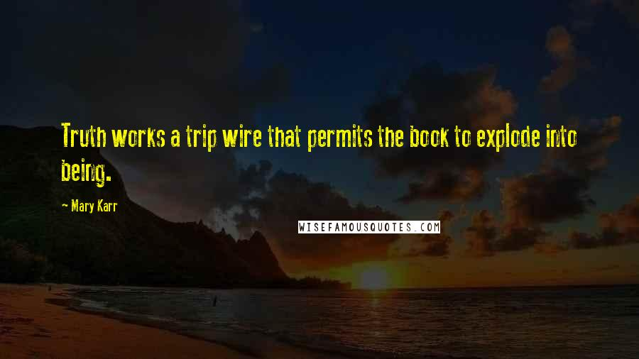 Mary Karr quotes: Truth works a trip wire that permits the book to explode into being.