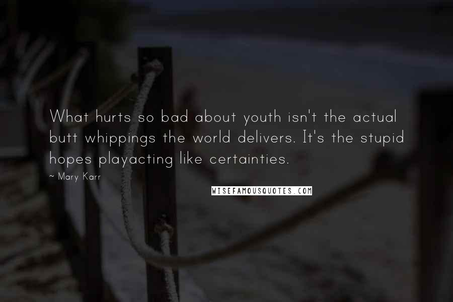 Mary Karr quotes: What hurts so bad about youth isn't the actual butt whippings the world delivers. It's the stupid hopes playacting like certainties.