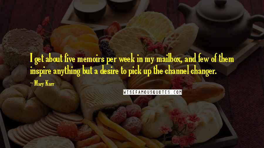 Mary Karr quotes: I get about five memoirs per week in my mailbox, and few of them inspire anything but a desire to pick up the channel changer.