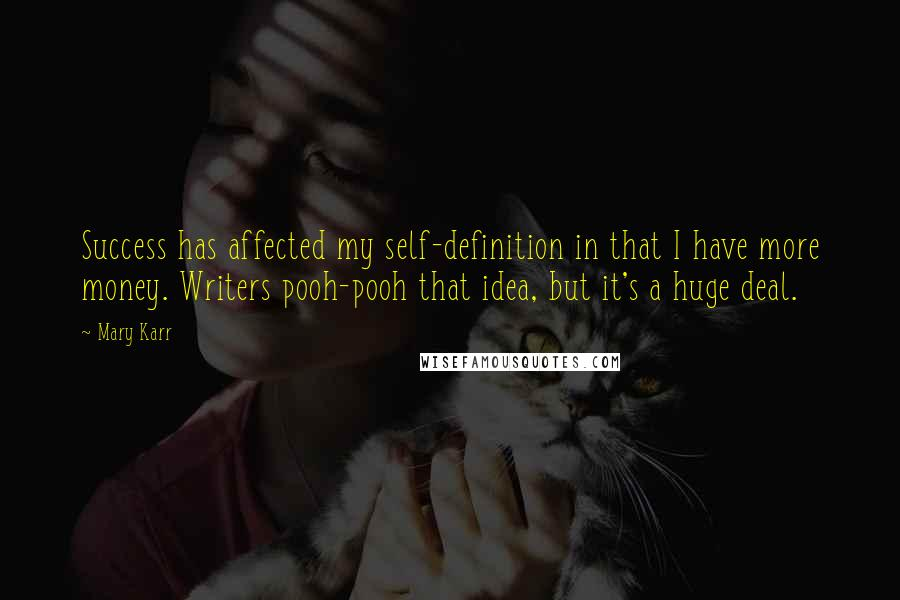 Mary Karr quotes: Success has affected my self-definition in that I have more money. Writers pooh-pooh that idea, but it's a huge deal.