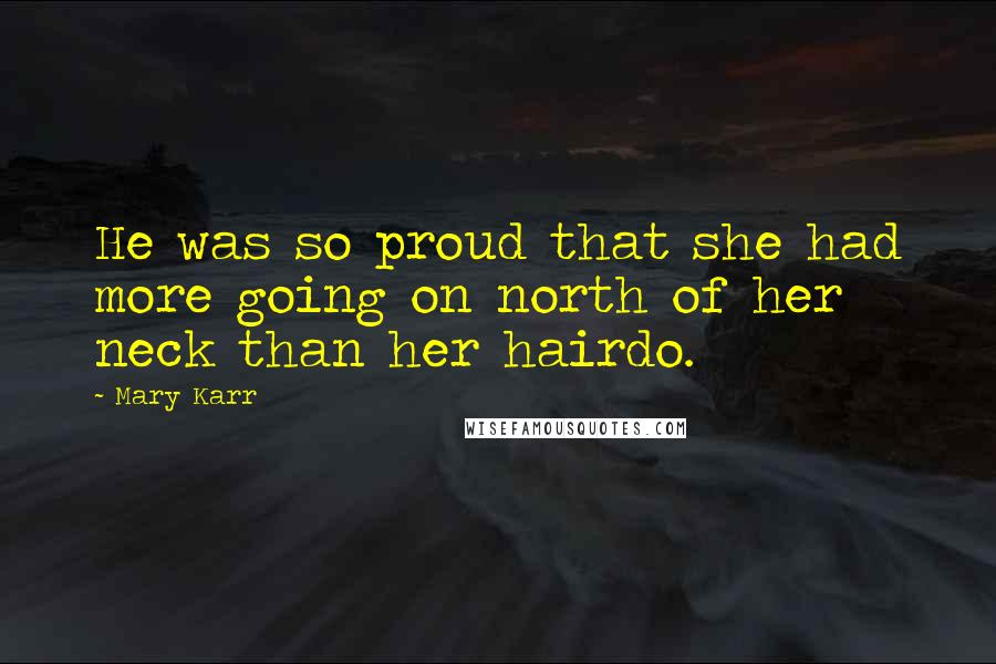 Mary Karr quotes: He was so proud that she had more going on north of her neck than her hairdo.