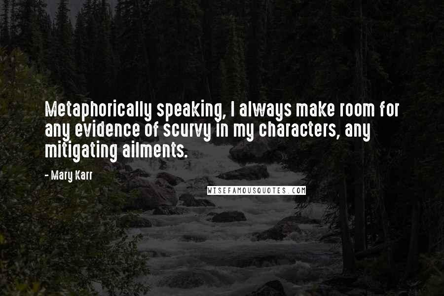 Mary Karr quotes: Metaphorically speaking, I always make room for any evidence of scurvy in my characters, any mitigating ailments.