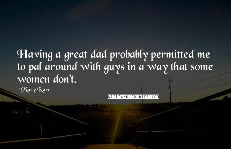 Mary Karr quotes: Having a great dad probably permitted me to pal around with guys in a way that some women don't.