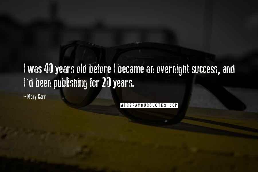 Mary Karr quotes: I was 40 years old before I became an overnight success, and I'd been publishing for 20 years.