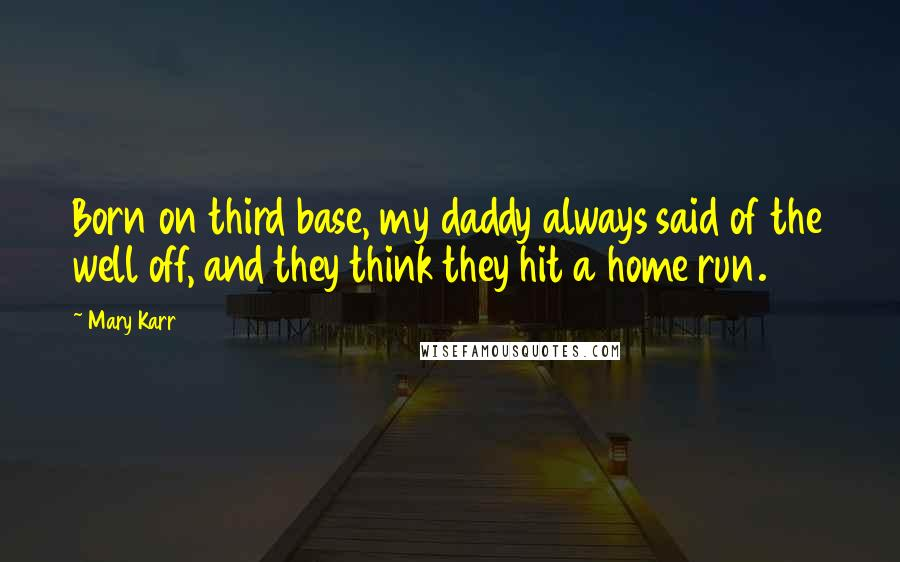 Mary Karr quotes: Born on third base, my daddy always said of the well off, and they think they hit a home run.