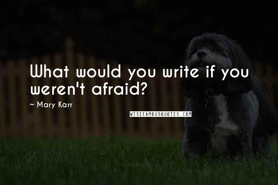 Mary Karr quotes: What would you write if you weren't afraid?