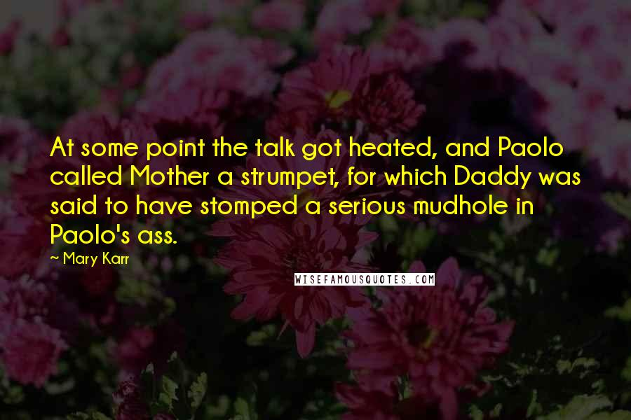 Mary Karr quotes: At some point the talk got heated, and Paolo called Mother a strumpet, for which Daddy was said to have stomped a serious mudhole in Paolo's ass.