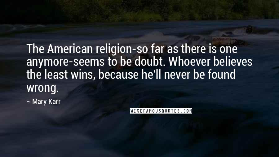Mary Karr quotes: The American religion-so far as there is one anymore-seems to be doubt. Whoever believes the least wins, because he'll never be found wrong.