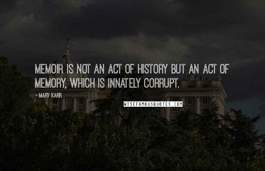 Mary Karr quotes: Memoir is not an act of history but an act of memory, which is innately corrupt.