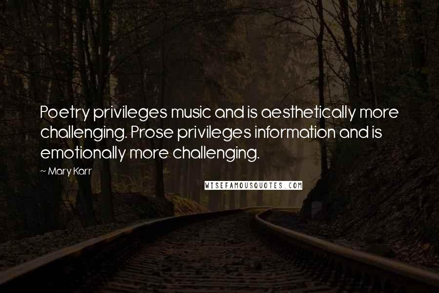 Mary Karr quotes: Poetry privileges music and is aesthetically more challenging. Prose privileges information and is emotionally more challenging.