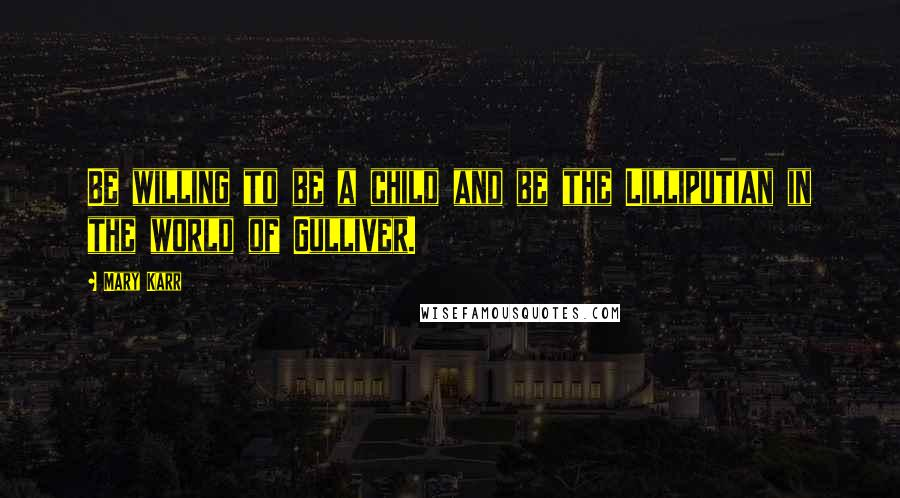 Mary Karr quotes: Be willing to be a child and be the Lilliputian in the world of Gulliver.