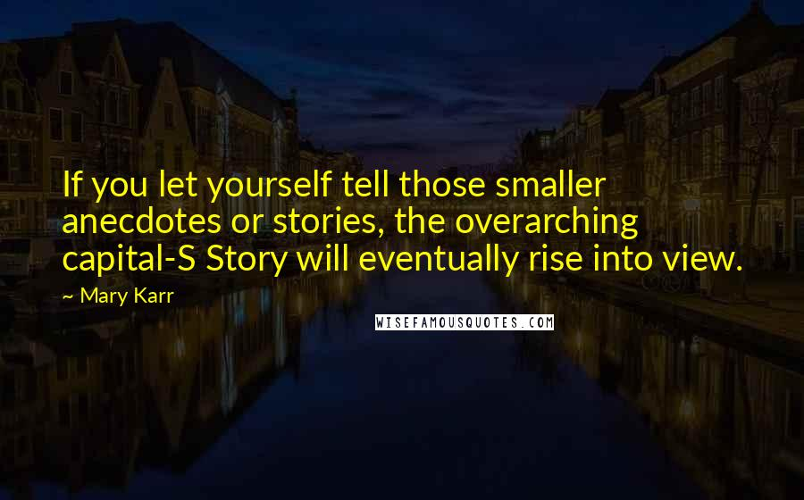 Mary Karr quotes: If you let yourself tell those smaller anecdotes or stories, the overarching capital-S Story will eventually rise into view.