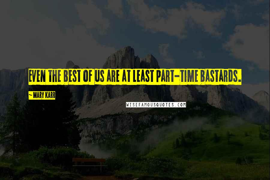 Mary Karr quotes: Even the best of us are at least part-time bastards.