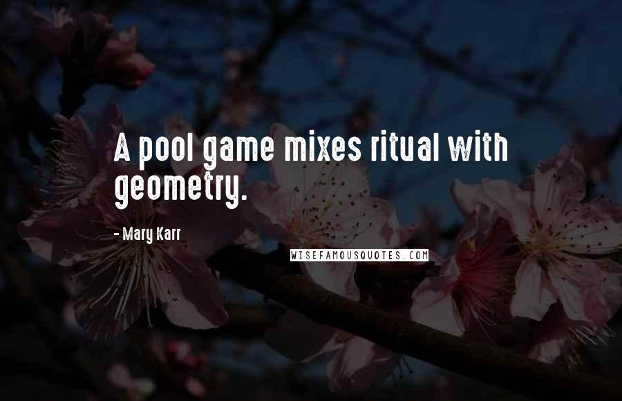 Mary Karr quotes: A pool game mixes ritual with geometry.