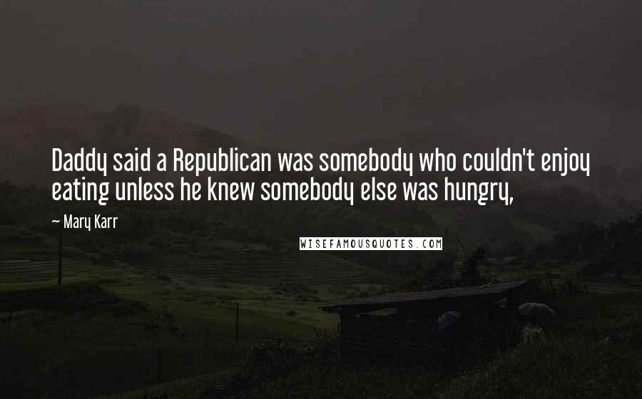 Mary Karr quotes: Daddy said a Republican was somebody who couldn't enjoy eating unless he knew somebody else was hungry,