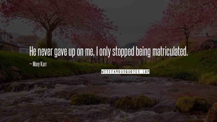 Mary Karr quotes: He never gave up on me, I only stopped being matriculated.