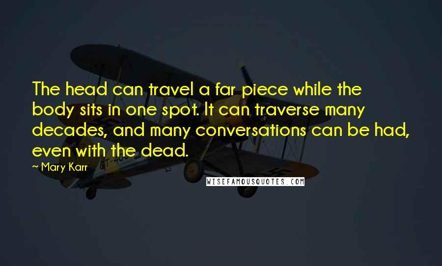 Mary Karr quotes: The head can travel a far piece while the body sits in one spot. It can traverse many decades, and many conversations can be had, even with the dead.
