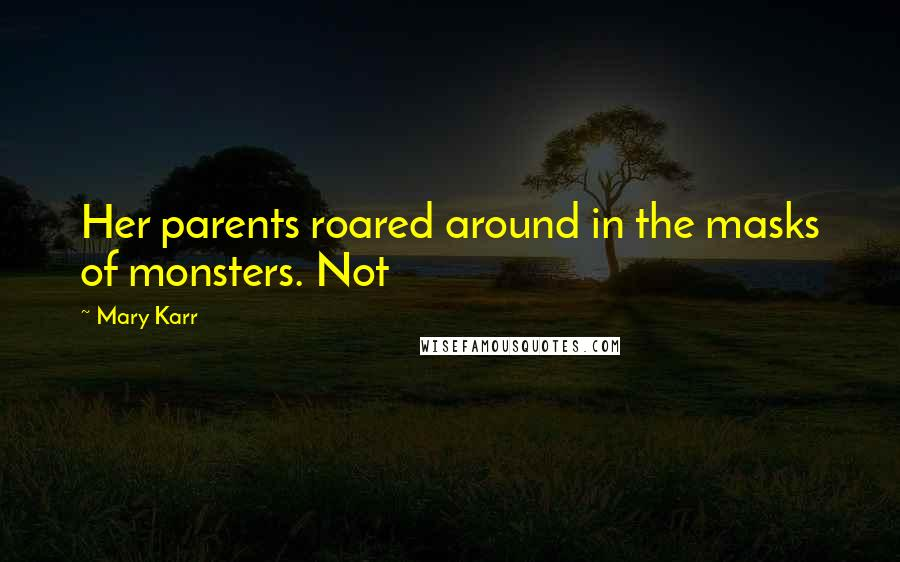 Mary Karr quotes: Her parents roared around in the masks of monsters. Not