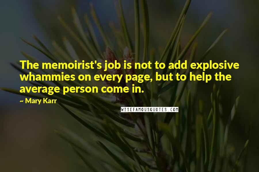 Mary Karr quotes: The memoirist's job is not to add explosive whammies on every page, but to help the average person come in.
