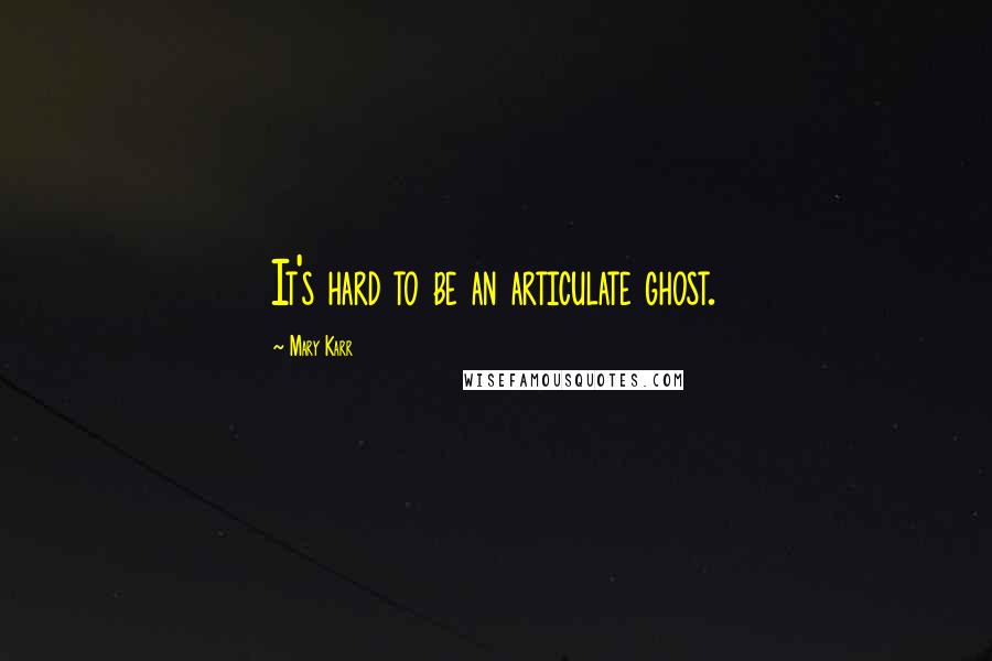 Mary Karr quotes: It's hard to be an articulate ghost.