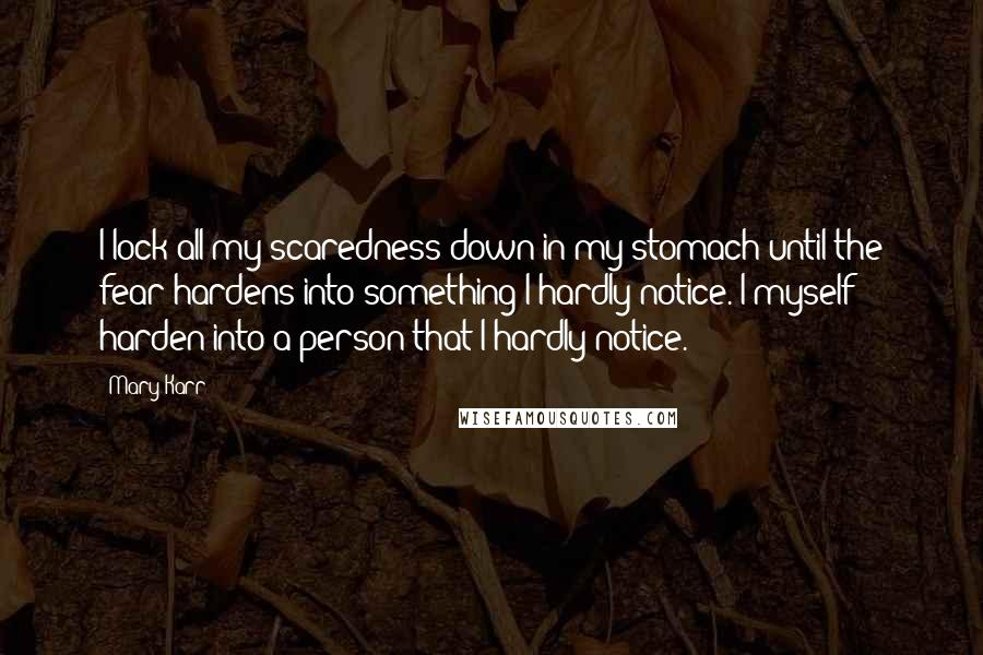 Mary Karr quotes: I lock all my scaredness down in my stomach until the fear hardens into something I hardly notice. I myself harden into a person that I hardly notice.