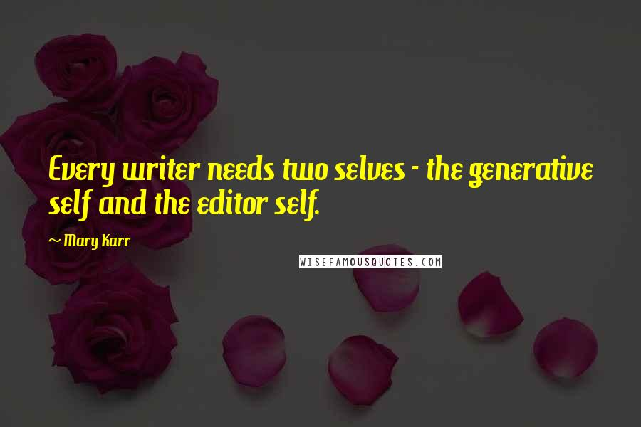 Mary Karr quotes: Every writer needs two selves - the generative self and the editor self.