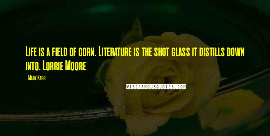 Mary Karr quotes: Life is a field of corn. Literature is the shot glass it distills down into. Lorrie Moore