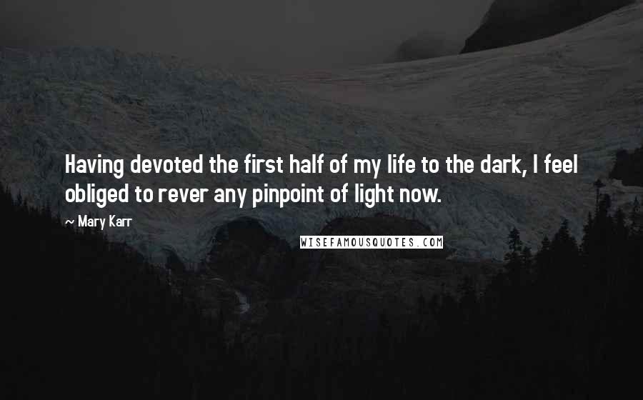 Mary Karr quotes: Having devoted the first half of my life to the dark, I feel obliged to rever any pinpoint of light now.