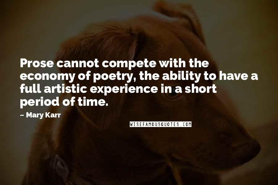 Mary Karr quotes: Prose cannot compete with the economy of poetry, the ability to have a full artistic experience in a short period of time.