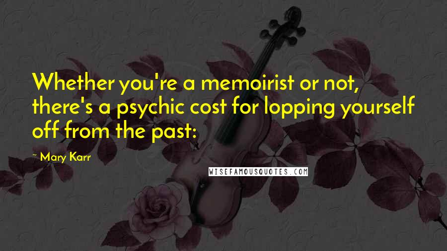 Mary Karr quotes: Whether you're a memoirist or not, there's a psychic cost for lopping yourself off from the past: