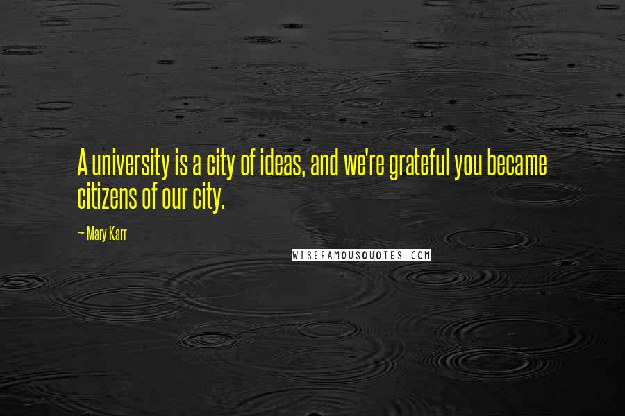 Mary Karr quotes: A university is a city of ideas, and we're grateful you became citizens of our city.