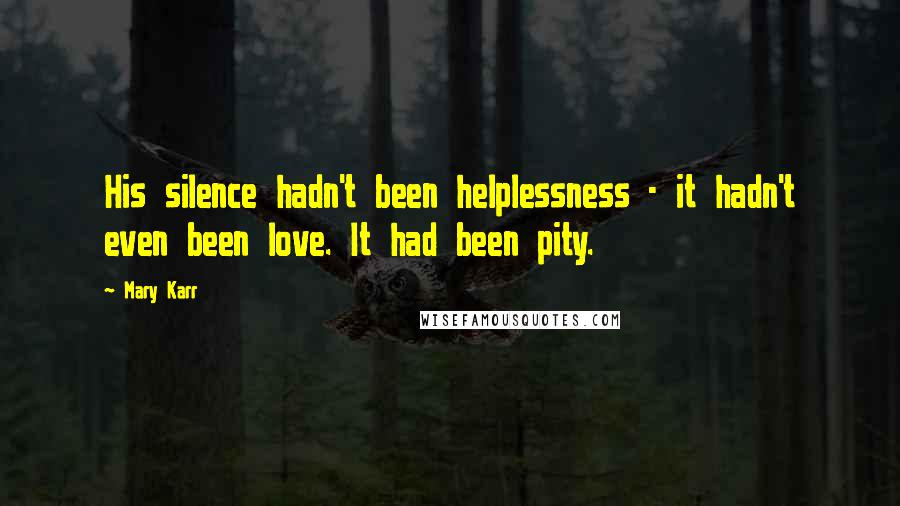 Mary Karr quotes: His silence hadn't been helplessness - it hadn't even been love. It had been pity.