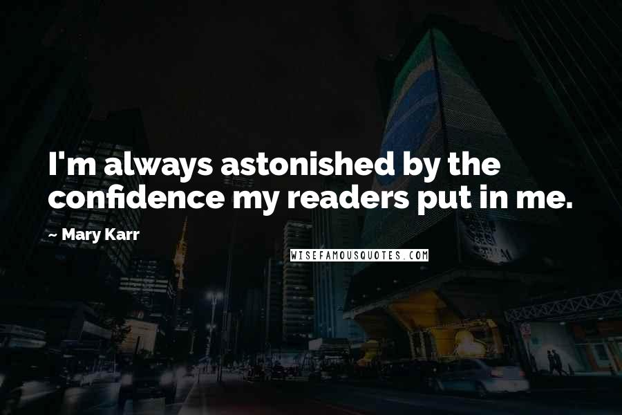 Mary Karr quotes: I'm always astonished by the confidence my readers put in me.