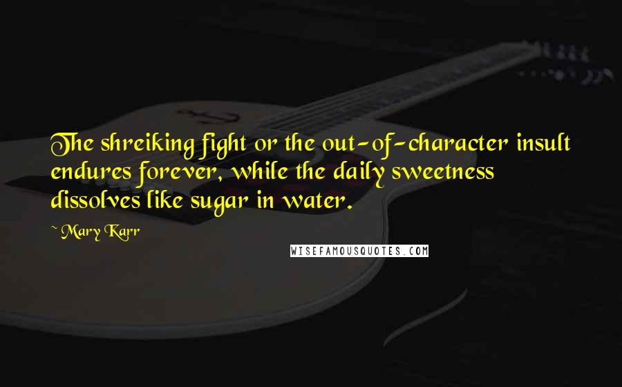 Mary Karr quotes: The shreiking fight or the out-of-character insult endures forever, while the daily sweetness dissolves like sugar in water.
